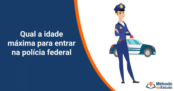 Qual a idade máxima para entrar na polícia federal