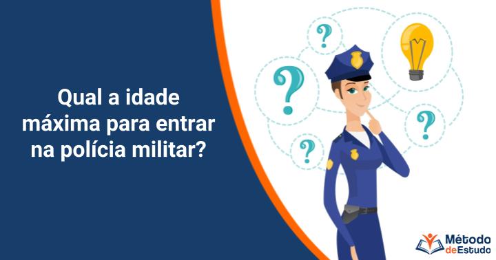 Qual a idade máxima para entrar na polícia militar